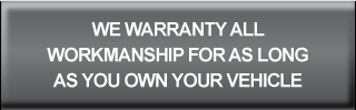 WE WARRANTY ALL WORKMANSHIP FOR AS LONG AS YOU OWN YOUR VEHICLE
